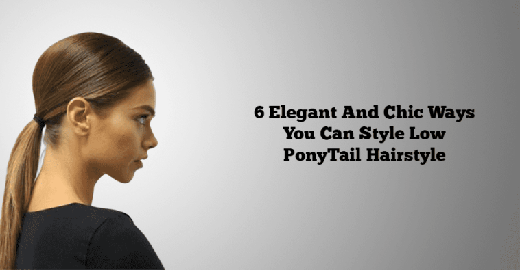 6 Elegant And Chic Ways You Can Style Low Ponytail Hairstyle