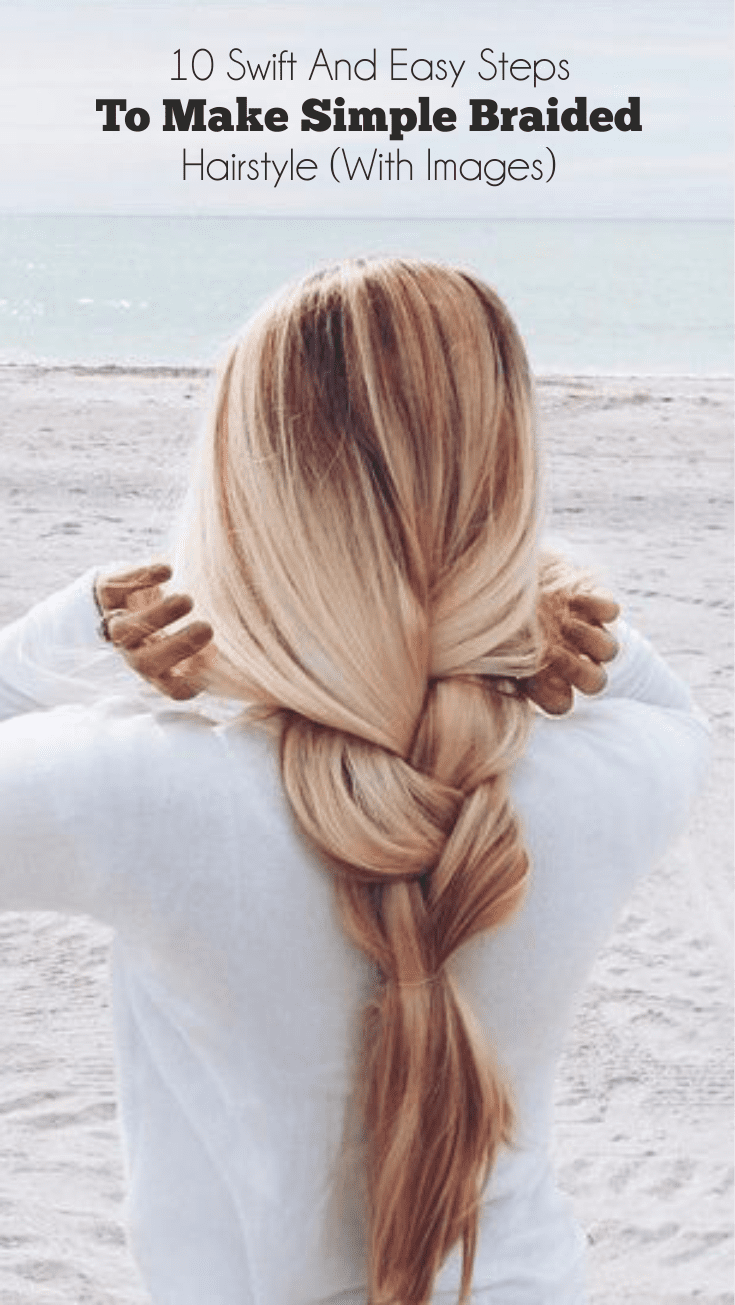 10 Swift And Easy Steps To Make Simple Braided Hairstyle (With Images)