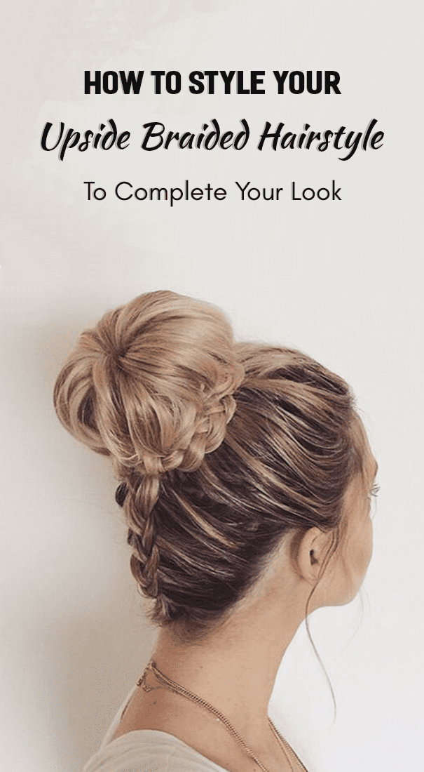 How To Style Your Upside Braided Hairstyle To Complete Your Look