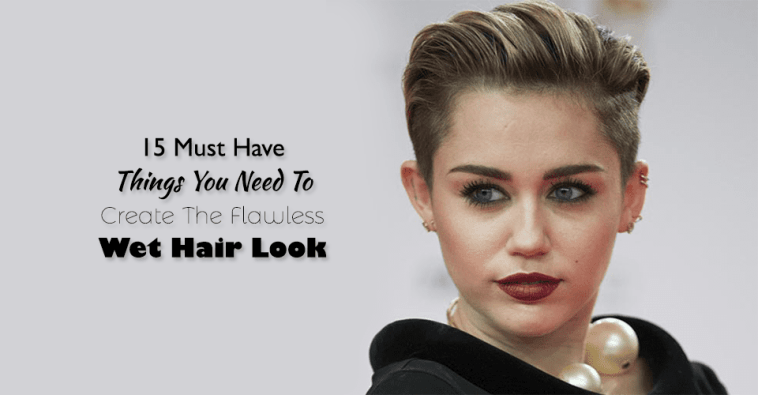 15 Must Have Things You Need To Create The Flawless Wet Hair Look