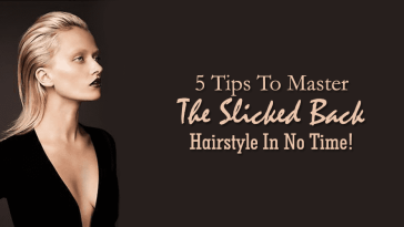 5 Tips To Master The Slicked Back Hairstyle In No Time!