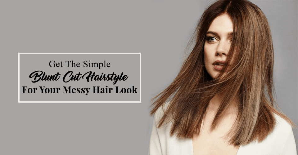 In Just 10 Steps Get The Perfect Blunt Cut Hairstyle For Your Hair