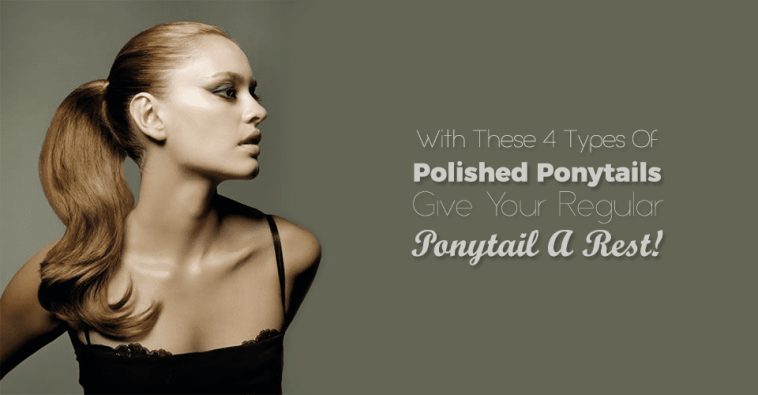 With These 4 Types Of Polished Ponytails Give Your Regular Ponytail A Rest!