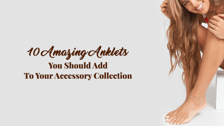 10 Amazing Anklets You Should Add To Your Accessory Collection
