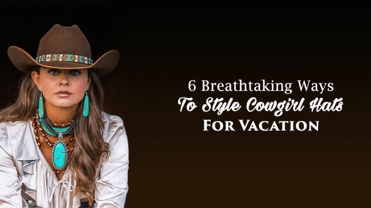 6 Breathtaking Ways To Style Cowgirl Hats For Vacation