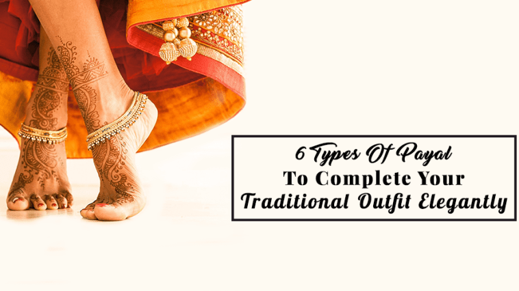 6 Types Of Payal To Complete Your Traditional Outfit Elegantly