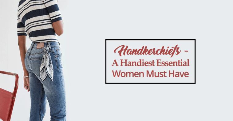 Handkerchiefs- A Handiest Essential Women Must Have