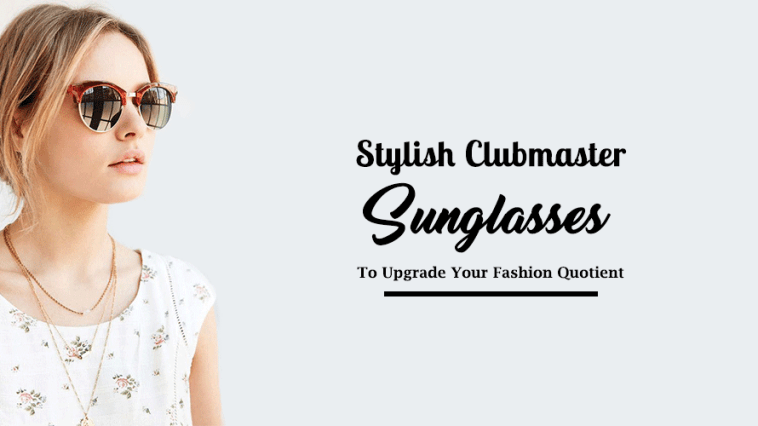 Stylish Clubmaster Sunglasses To Upgrade Your Fashion Quotient