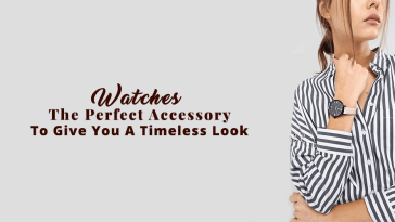 Watches - The Perfect Accessory To Give You A Timeless Look