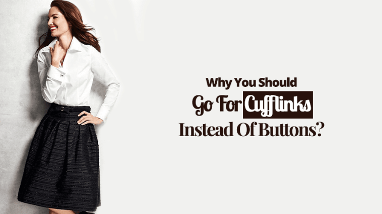 Why You Should Go For Cufflinks Instead Of Buttons