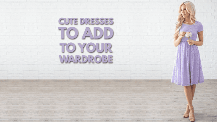 Cute Dresses to Add To Your Wardrobe Now