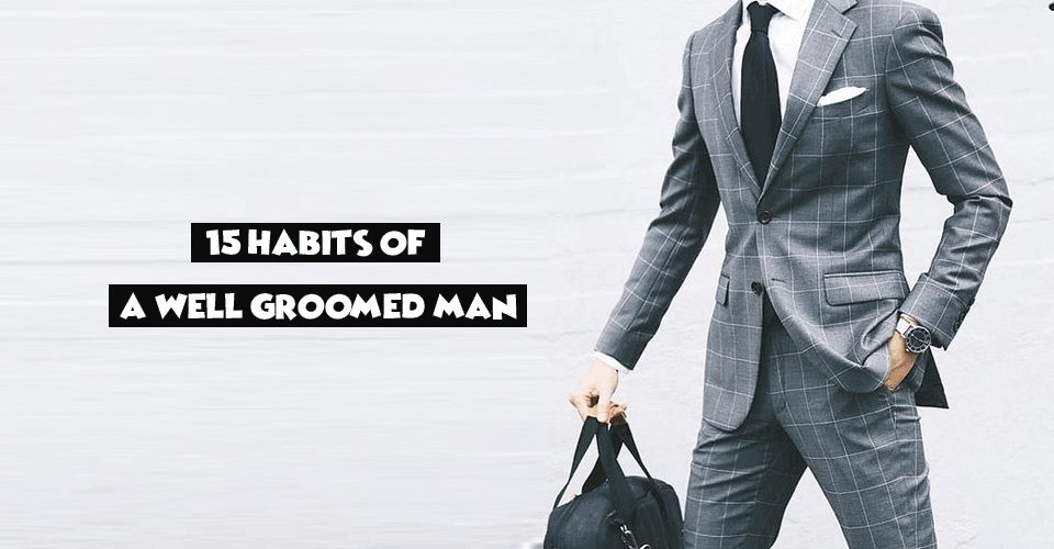 15 Habits Of A Well Groomed Man