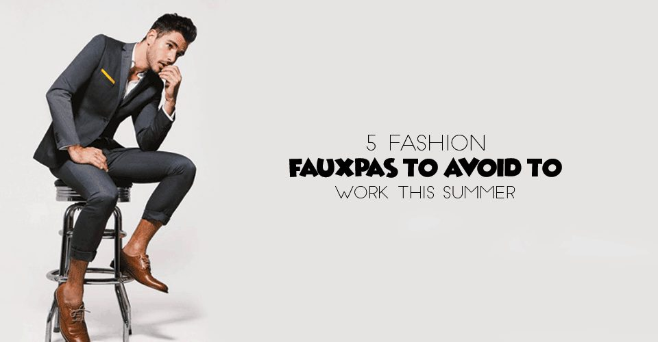 5 Fashion Faux Pas To Avoid To Work This Summer
