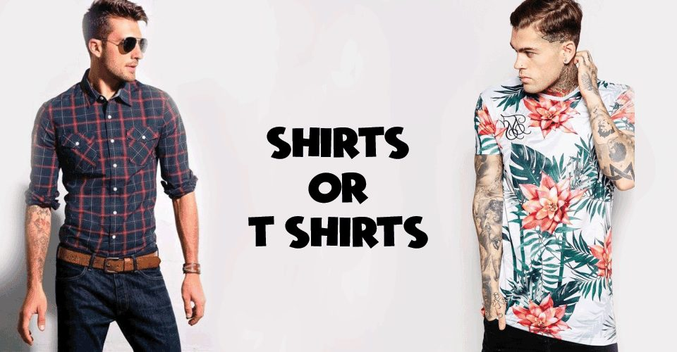 Shirts or T-shirts! Whats your Choice