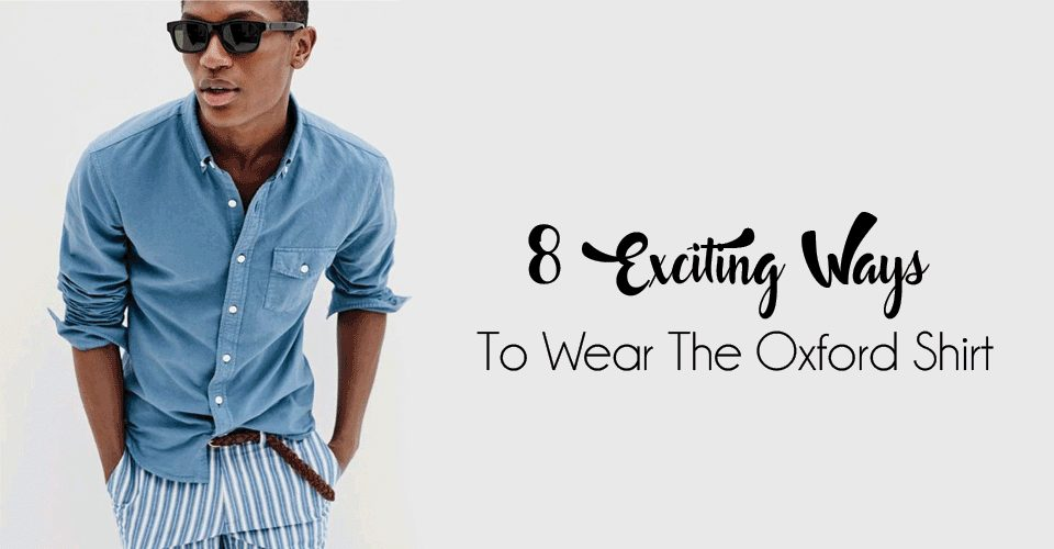 8 Exciting Ways To Wear The Oxford Shirt