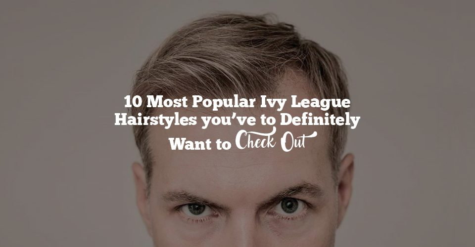 10 Most Popular Ivy League Hairstyles you've to Definitely Want to Check Out