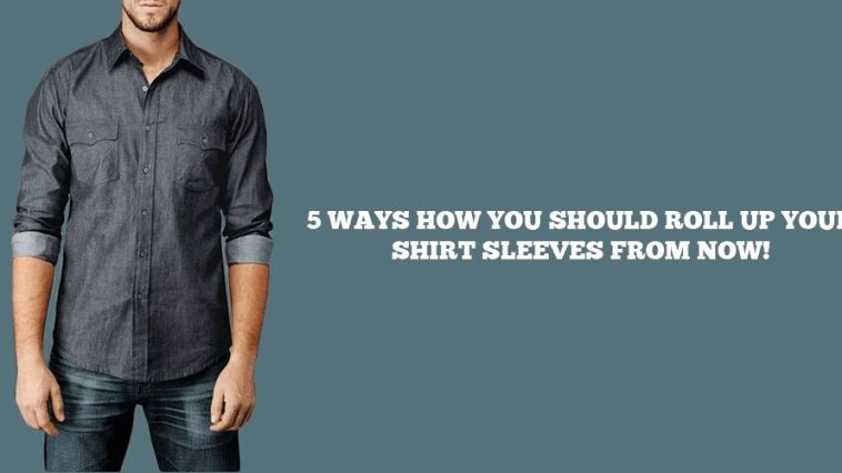 5 ways to roll up your shirt sleeves