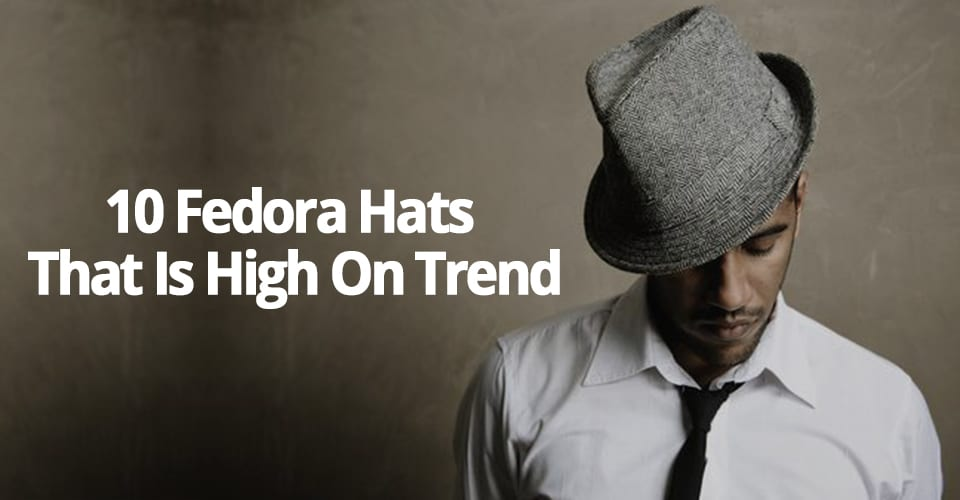 10 FEDORA HATS THAT IS HIGH ON TREND