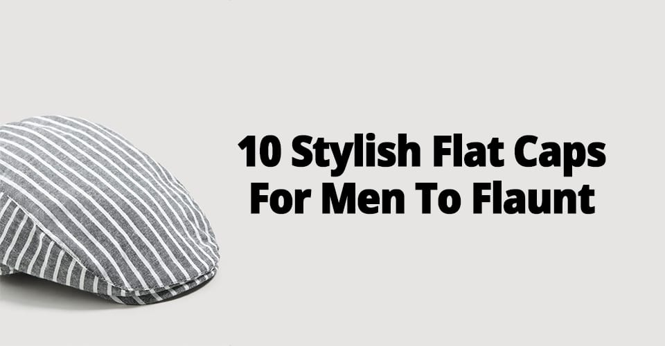 10 STYLISH FLAT CAPS FOR MEN TO FLAUNT