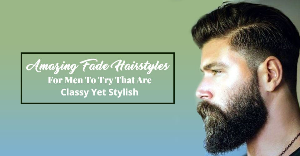 Amazing Fade Hairstyles For Men To Try That Are Classy Yet Stylish