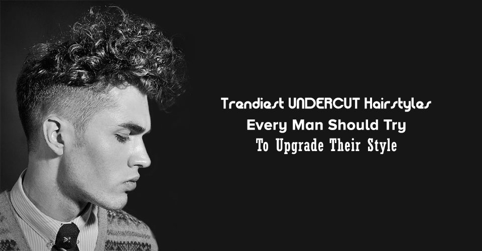 Trendiest Undercut Hairstyles Every Man Should Try In 2018