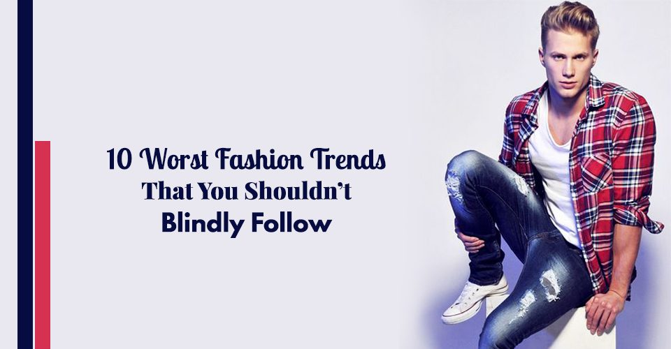 10 Worst Fashion Trends That You Shouldn't Blindly Follow