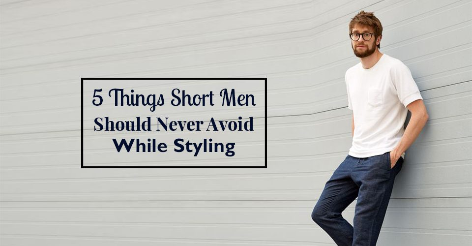 5 Things Short Men Should Never Avoid While Styling