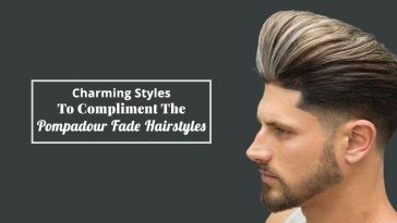 Charming Styles To Compliment The Pompadour Fade Hairstyles