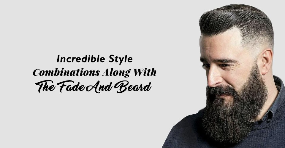 Incredible Style Combinations Along With The Fade And Beard