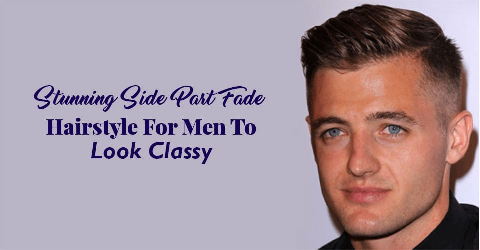 Stunning Side Part Fade Hairstyles For Men To Look Classy