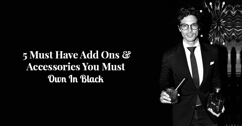 5 Must Have Add Ons & Accessories You Must Own In Black