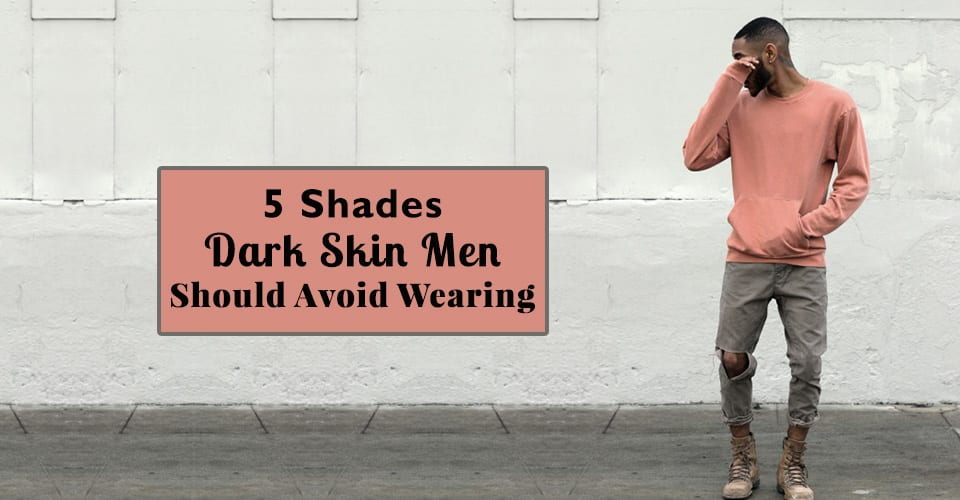 5 Shades Dark Skin Men Should Avoid Wearing