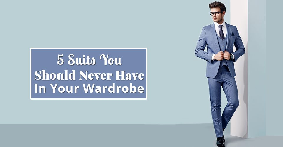 5 Suits You Should Never Have In Your Wardrobe