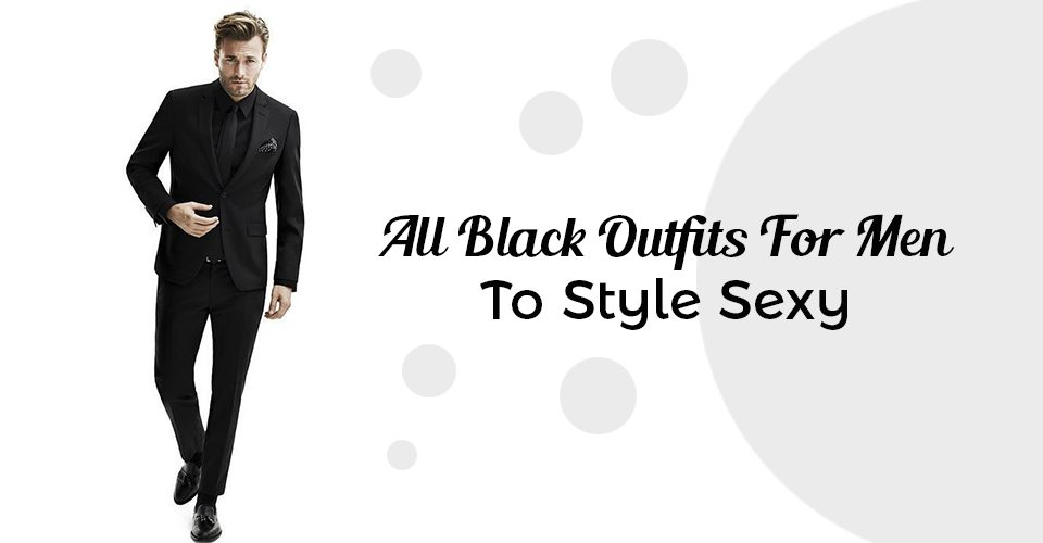 All Black Outfits For Men To Style Sexy