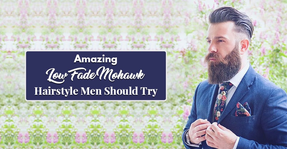 Amazing Low Fade Mohawk Hairstyle Men Should Try In 2018