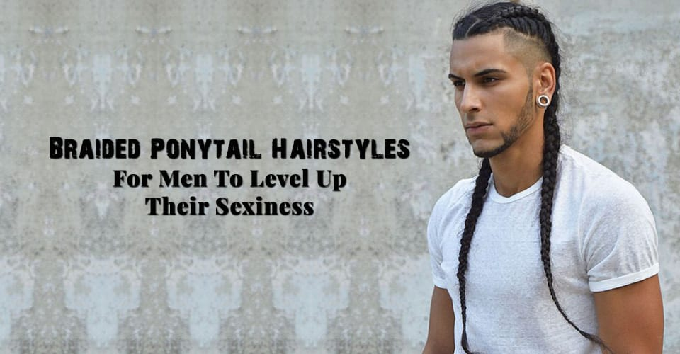 Braided Ponytail Hairstyles For Men To Level Up Their Sexiness
