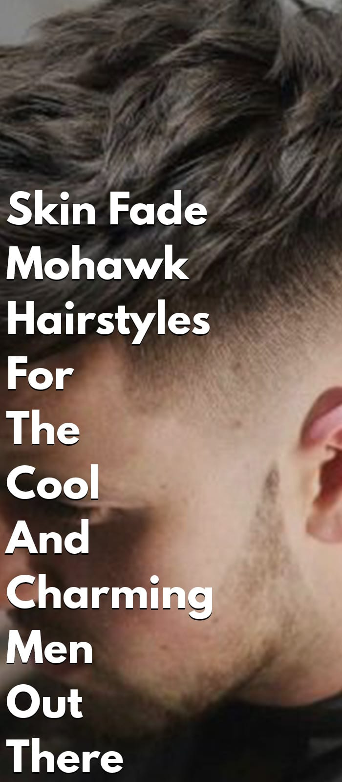 Skin Fade Mohawk Hairstyles For The Cool And Charming Men Out There