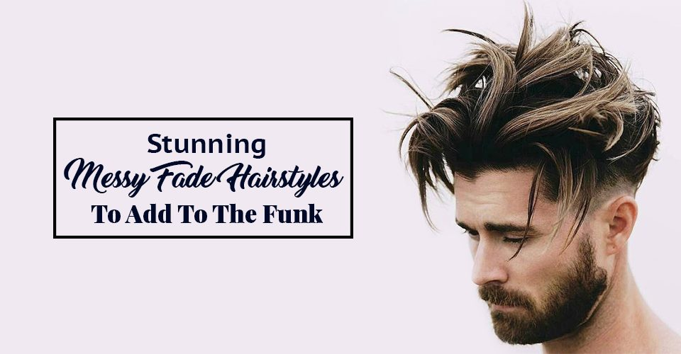 Stunning Messy Fade Hairstyles To Add To The Funk