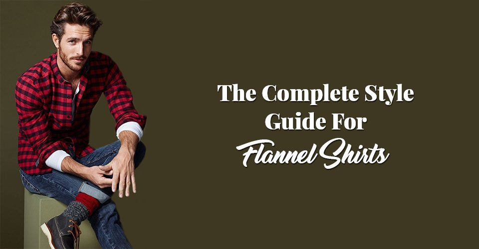 The Complete Style Guide For Flannel Shirts