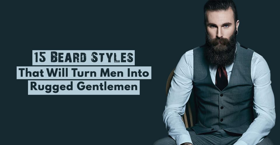 Top 15 (shortlisted) Beard Styles That You MUST Try in 2019