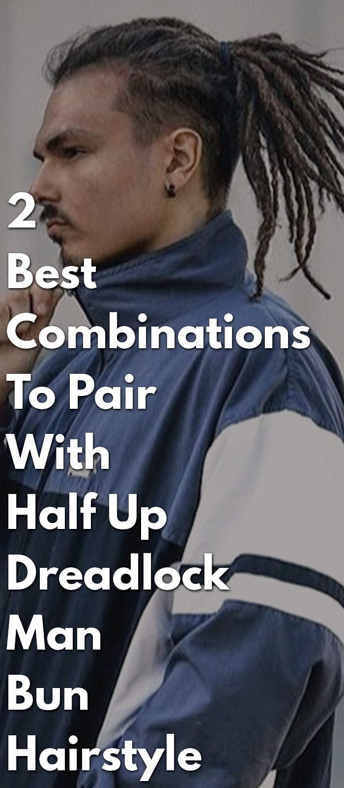 2 Best Combinations To Pair With Half Up Dreadlock Man Bun Hairstyle