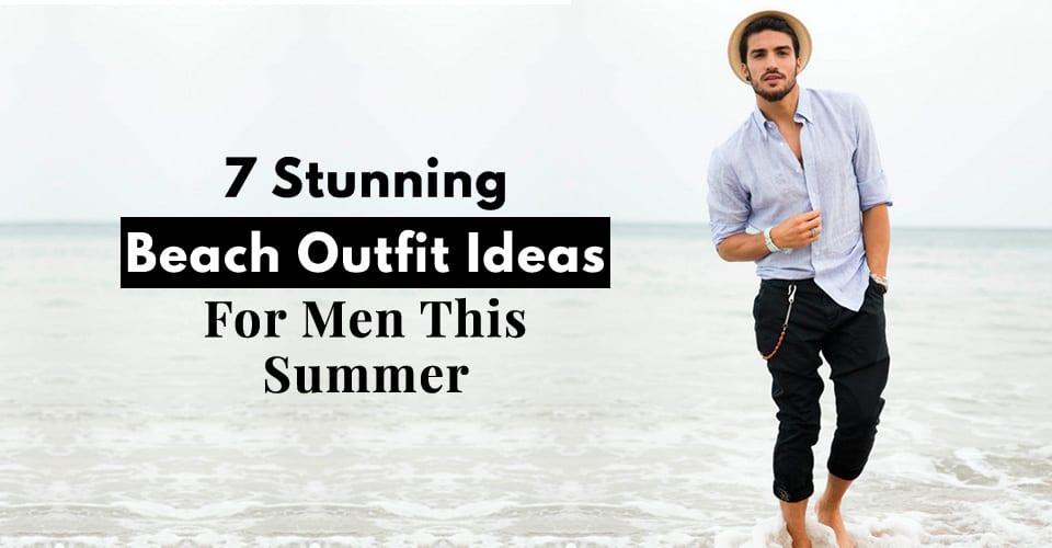 4836e1ba0d 10 Simple Beach Outfit Styling Tips Men Should Follow