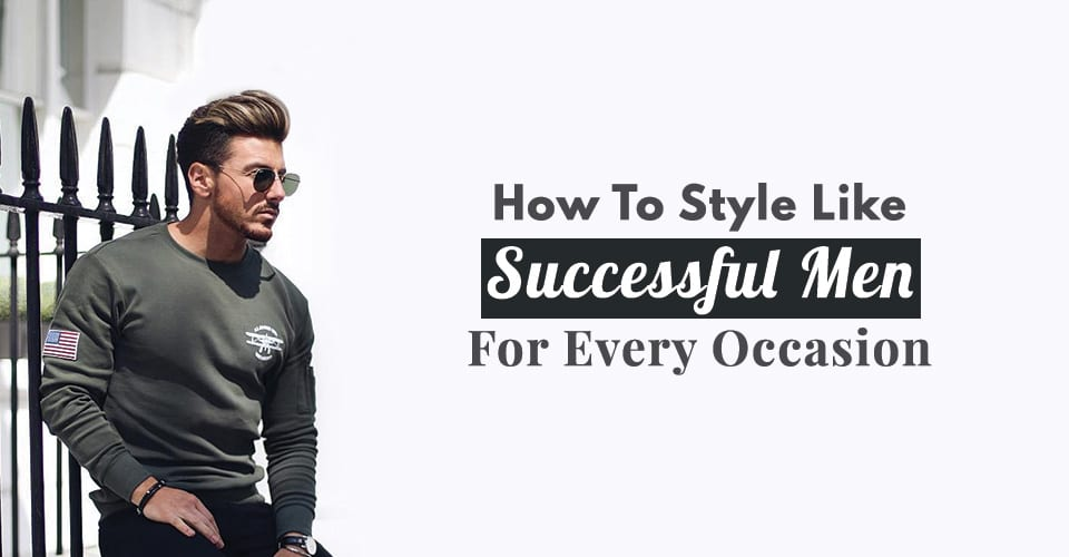 How To Style Like Successful Men For Every Occasion