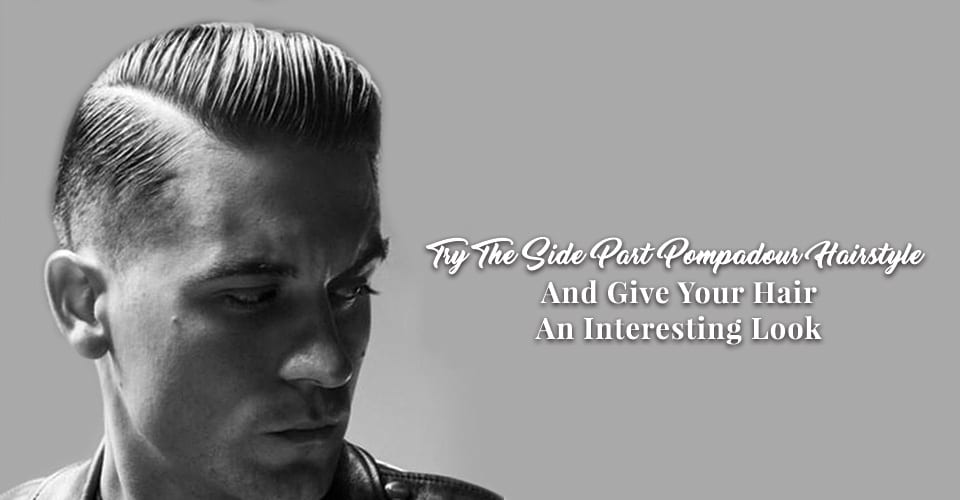 Try The Side Part Pompadour Hairstyle And Give Your Hair An Interesting Look