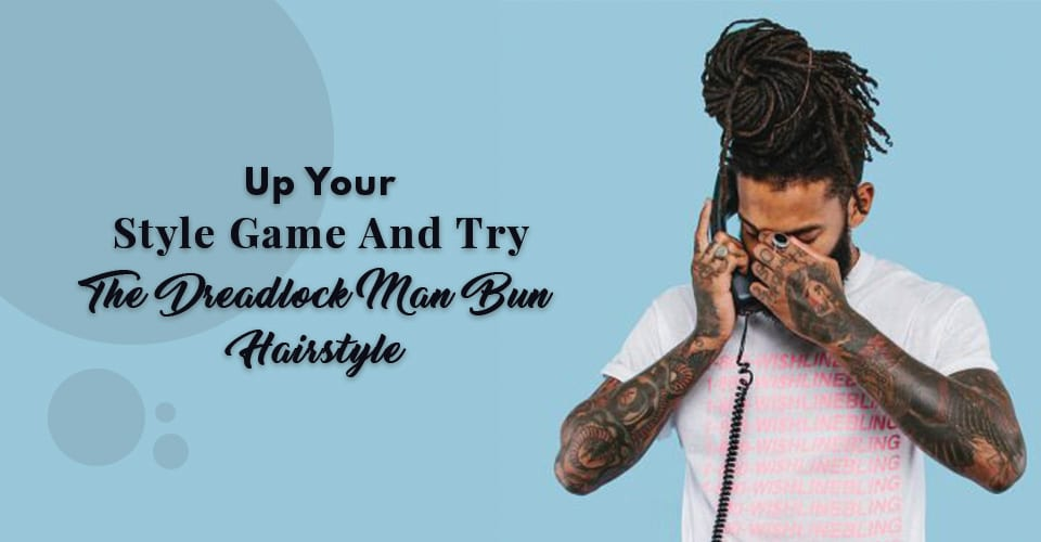 Up Your Style Game And Try The Dreadlock Man Bun Hairstyle