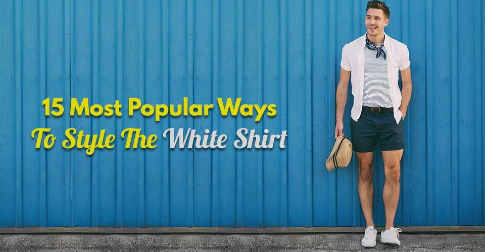 15 Most Popular Ways To Style The White Shirt.