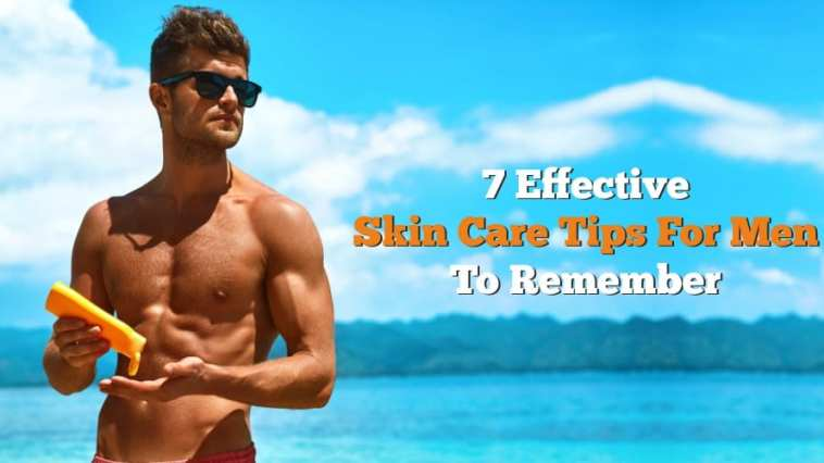 7 Effective Skin Care Tips For Men To Remember