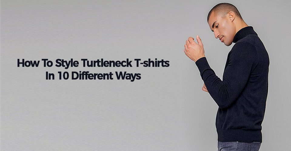 How To Style Turtleneck T-shirts In 10 Different Ways