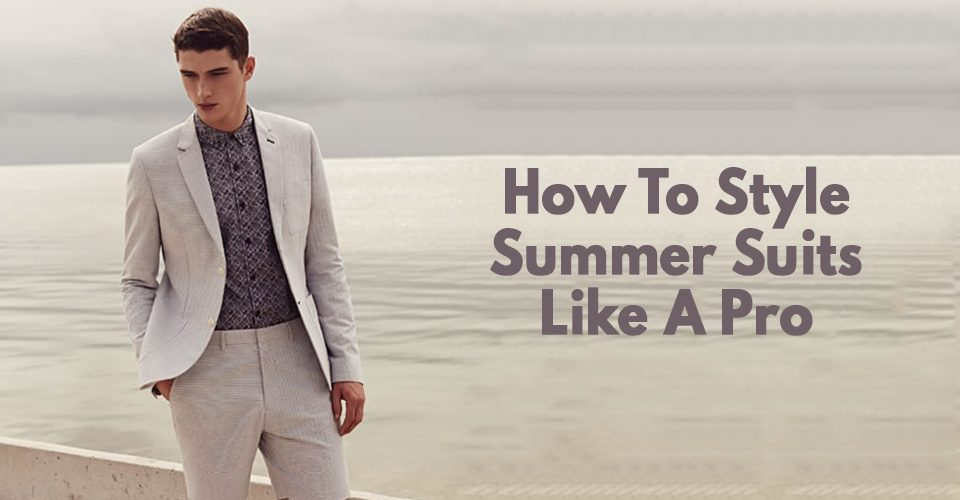 How To Style Summer Suits Like A Pro.