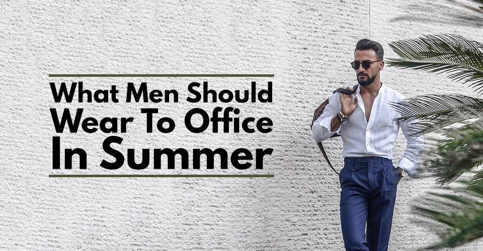 What Men Should Wear To Office In Summer.
